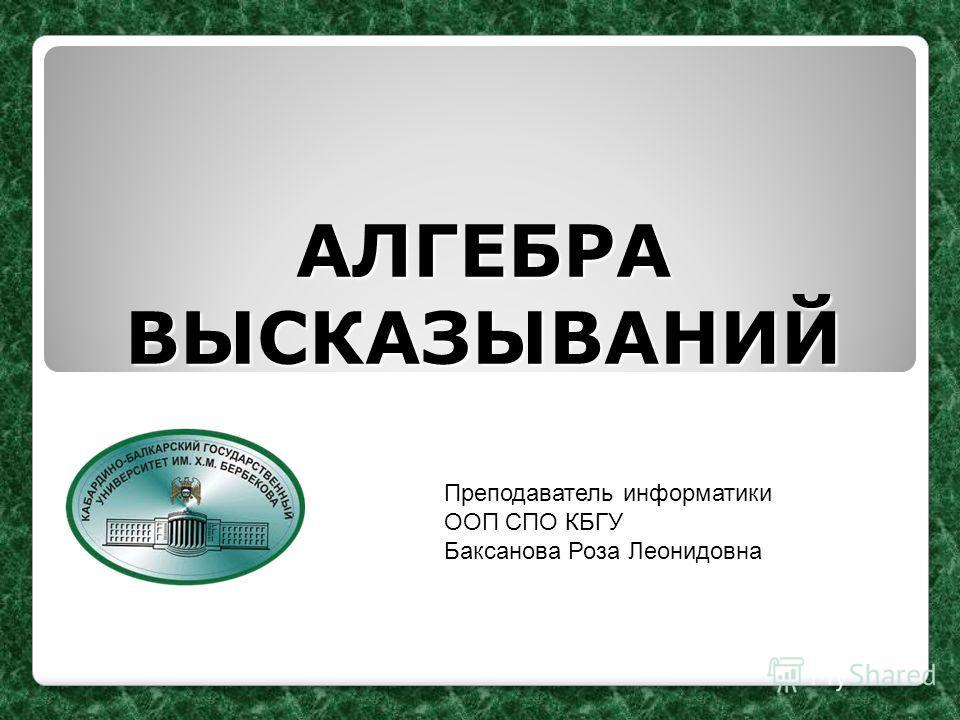АЛГЕБРА ВЫСКАЗЫВАНИЙ Преподаватель информатики ООП СПО КБГУ Баксанова Роза Леонидовна