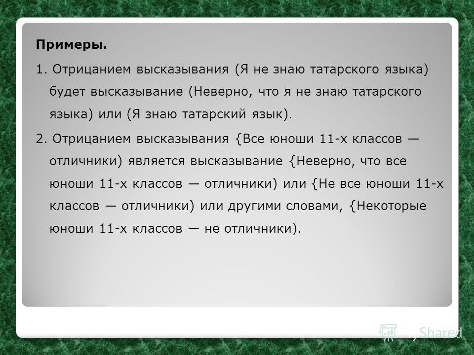 Примеры. 1. Отрицанием высказывания (Я не знаю татарского языка) будет высказывание (Неверно, что я не знаю татарского языка) или (Я знаю татарский язык). 2. Отрицанием высказывания {Все юноши 11-х классов отличники) является высказывание {Неверно, ч