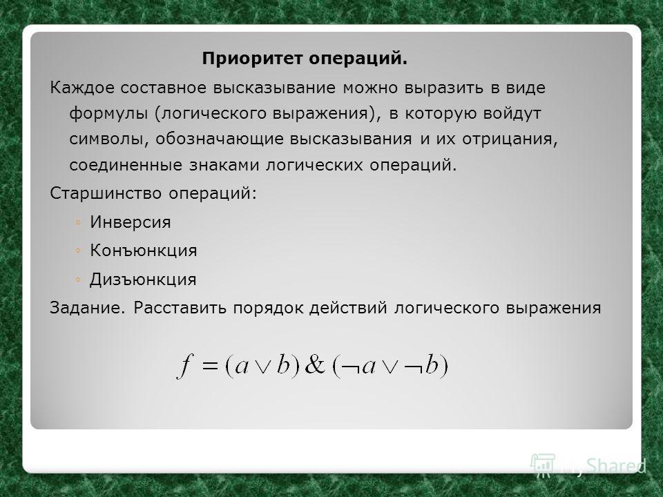 Приоритет операций. Каждое составное высказывание можно выразить в виде формулы (логического выражения), в которую войдут символы, обозначающие высказывания и их отрицания, соединенные знаками логических операций. Старшинство операций: Инверсия Конъю