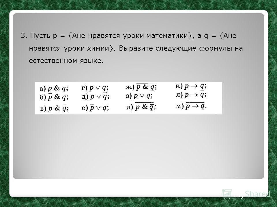 3. Пусть р = {Ане нравятся уроки математики}, а q = {Ане нравятся уроки химии}. Выразите следующие формулы на естественном языке.