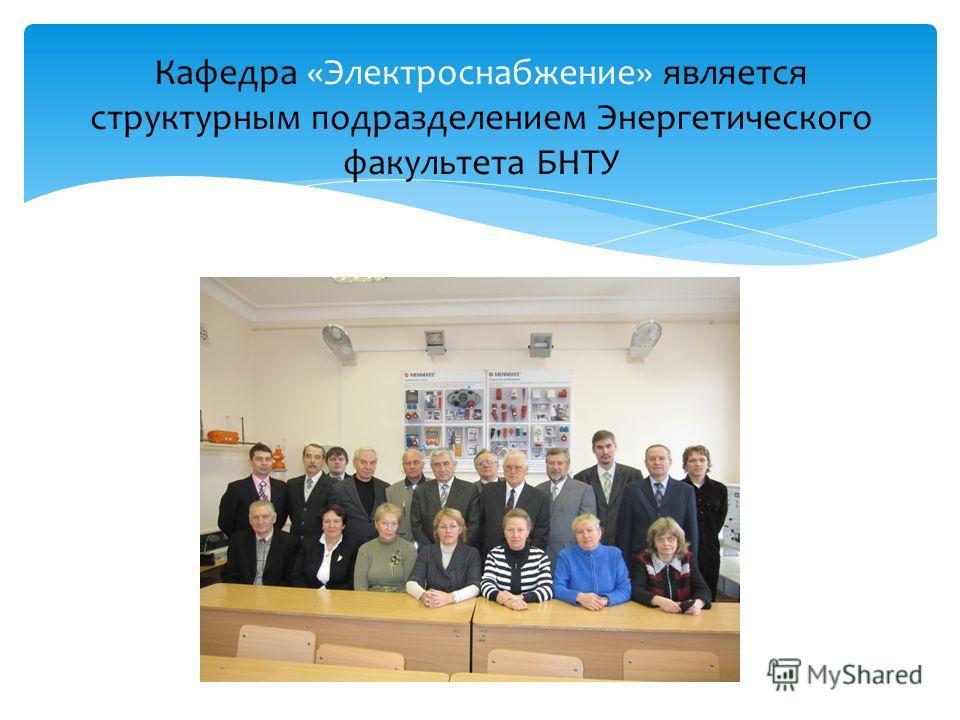 Кафедра «Электроснабжение» является структурным подразделением Энергетического факультета БНТУ