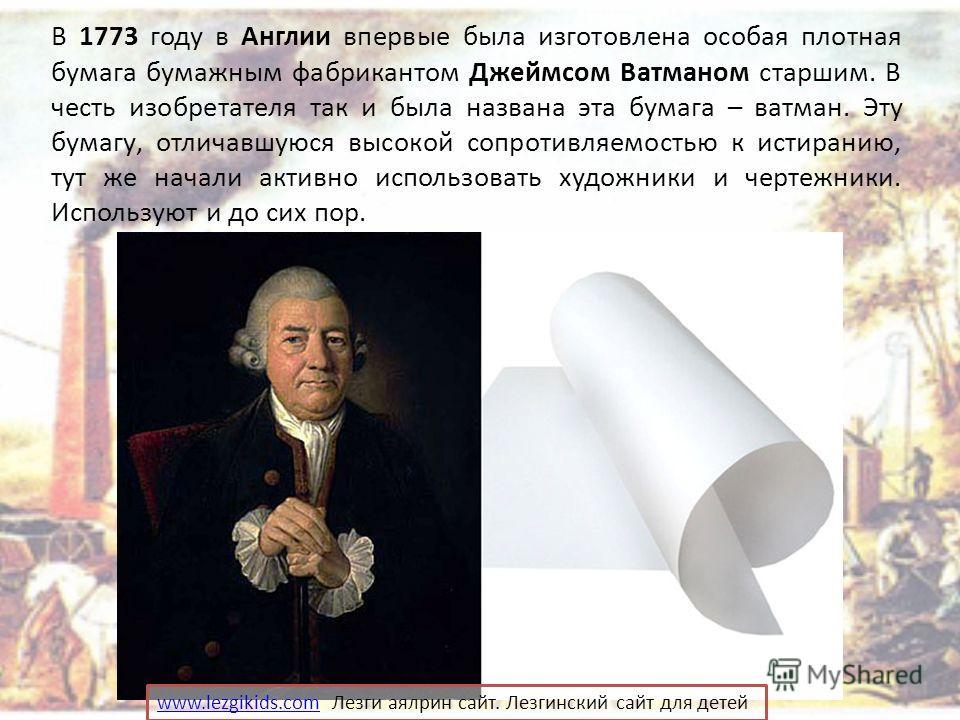 В 1773 году в Англии впервые была изготовлена особая плотная бумага бумажным фабрикантом Джеймсом Ватманом старшим. В честь изобретателя так и была названа эта бумага – ватман. Эту бумагу, отличавшуюся высокой сопротивляемостью к истиранию, тут же на