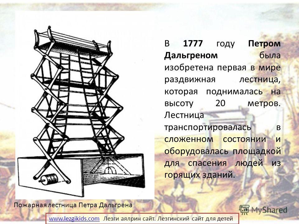 В 1777 году Петром Дальгреном была изобретена первая в мире раздвижная лестница, которая поднималась на высоту 20 метров. Лестница транспортировалась в сложенном состоянии и оборудовалась площадкой для спасения людей из горящих зданий. Пожарная лестн