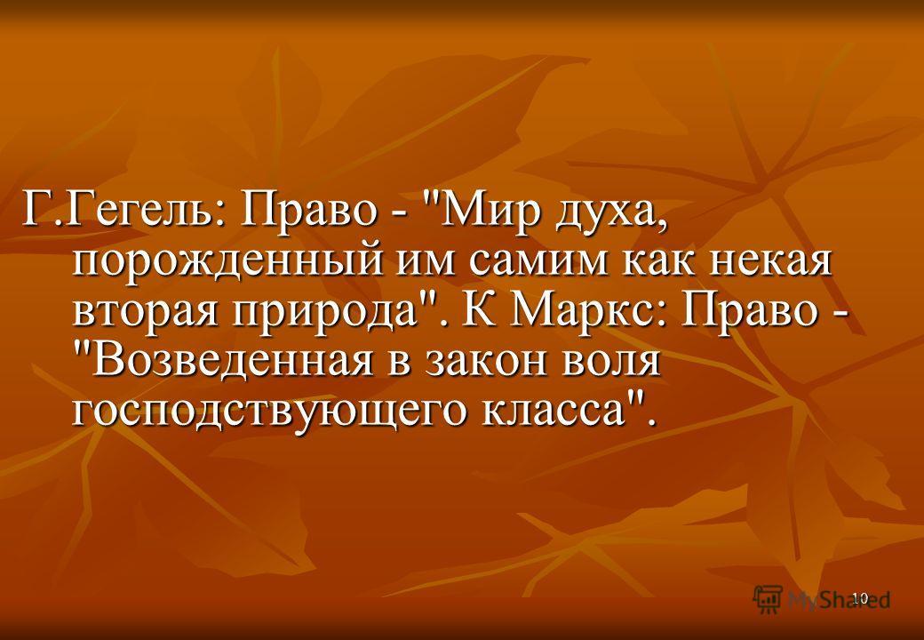 10 Г.Гегель: Право - Мир духа, порожденный им самим как некая вторая природа. К Маркс: Право - Возведенная в закон воля господствующего класса.