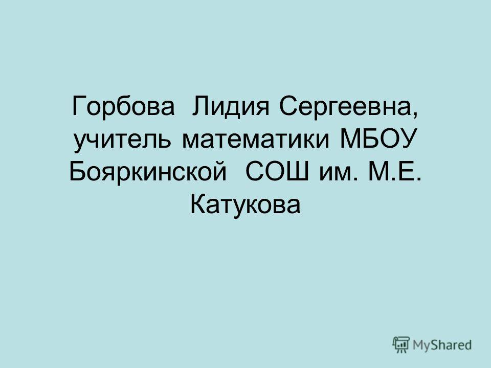 Горбова Лидия Сергеевна, учитель математики МБОУ Бояркинской СОШ им. М.Е. Катукова