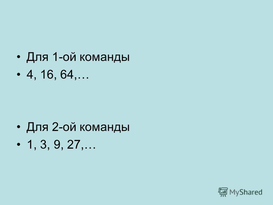 Для 1-ой команды 4, 16, 64,… Для 2-ой команды 1, 3, 9, 27,…