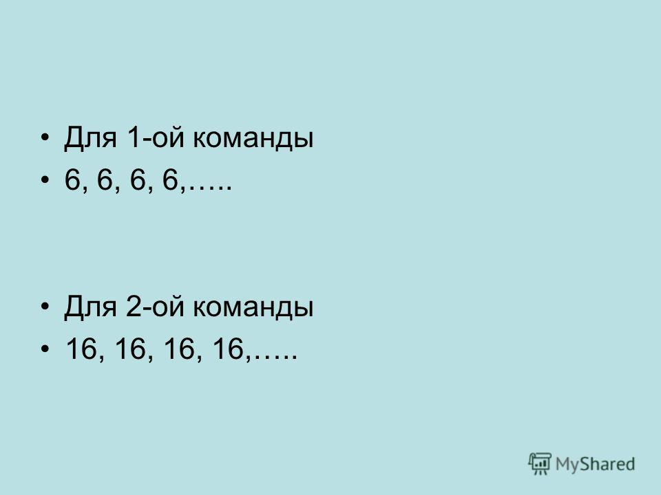 Для 1-ой команды 6, 6, 6, 6,….. Для 2-ой команды 16, 16, 16, 16,…..
