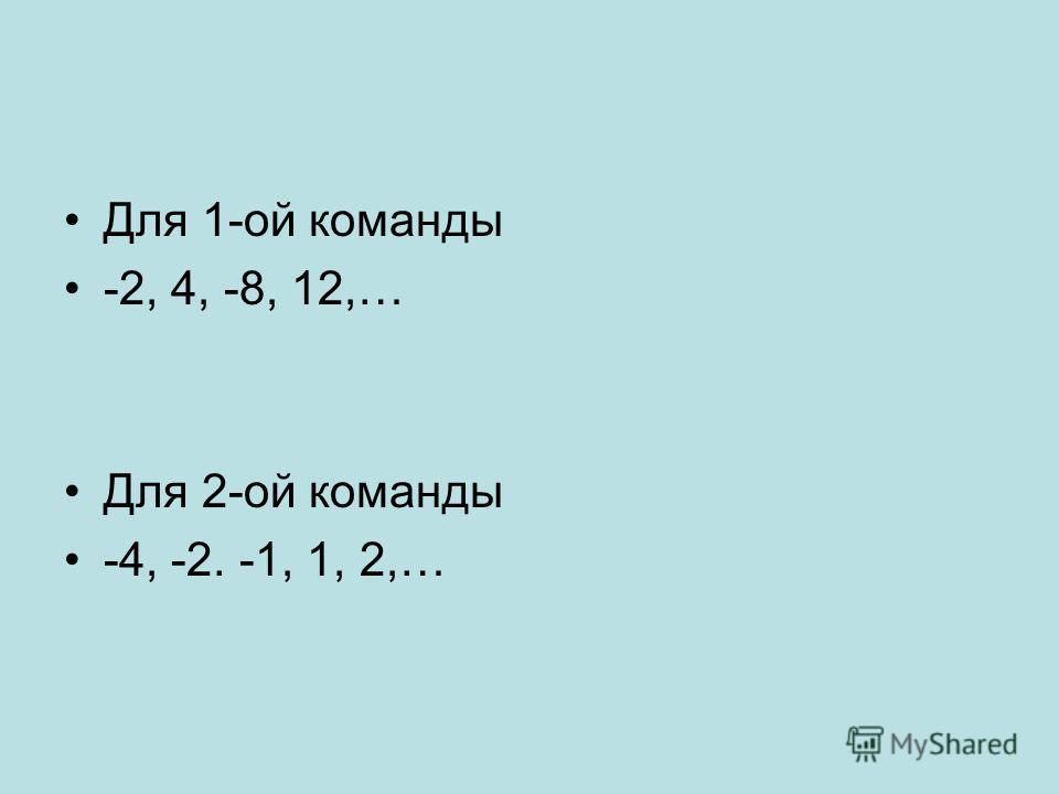 Для 1-ой команды -2, 4, -8, 12,… Для 2-ой команды -4, -2. -1, 1, 2,…