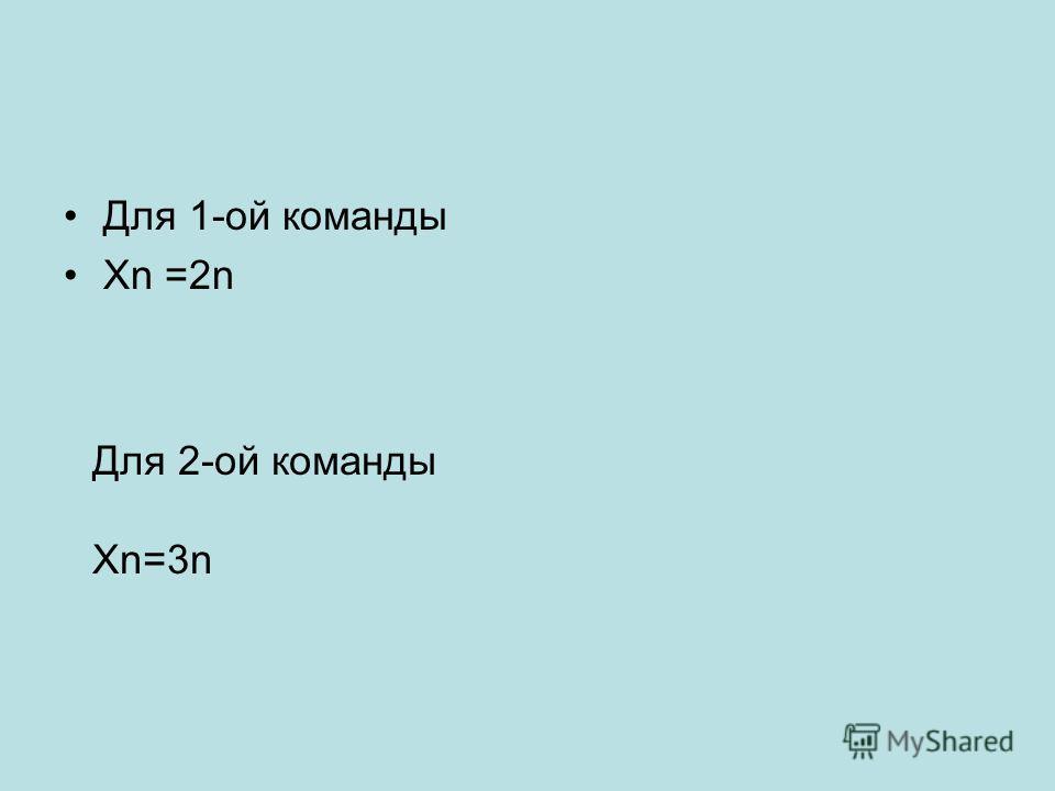 Для 1-ой команды Хn =2n Для 2-ой команды Xn=3n