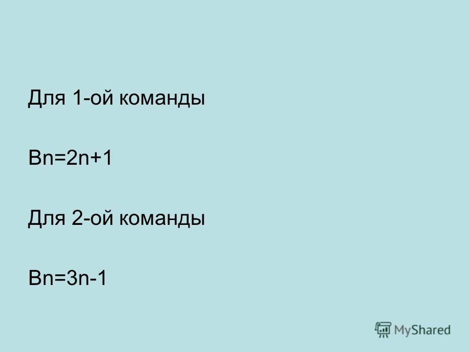 Для 1-ой команды Bn=2n+1 Для 2-ой команды Bn=3n-1