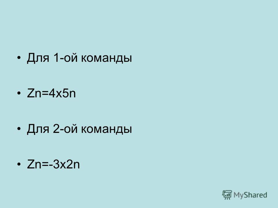 Для 1-ой команды Zn=4х5n Для 2-ой команды Zn=-3х2n