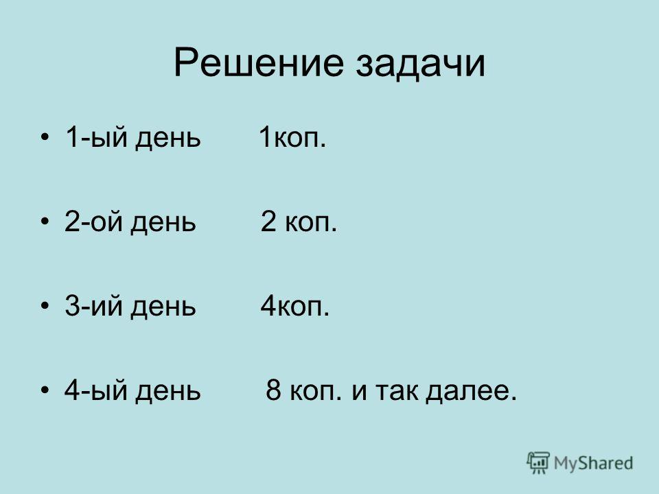 Решение задачи 1-ый день 1коп. 2-ой день 2 коп. 3-ий день 4коп. 4-ый день 8 коп. и так далее.