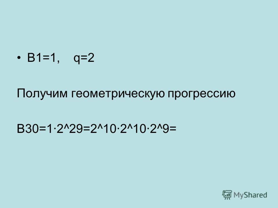 В1=1, q=2 Получим геометрическую прогрессию В30=1·2^29=2^10·2^10·2^9=