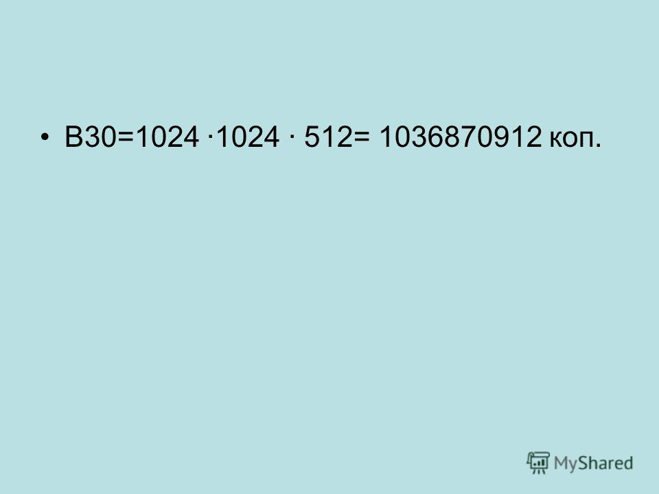 В30=1024 ·1024 · 512= 1036870912 коп.