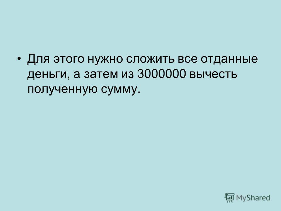 Для этого нужно сложить все отданные деньги, а затем из 3000000 вычесть полученную сумму.