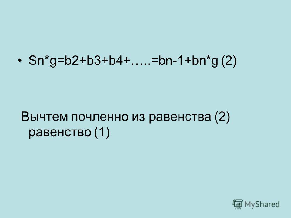 Sn*g=b2+b3+b4+…..=bn-1+bn*g (2) Вычтем почленно из равенства (2) равенство (1)