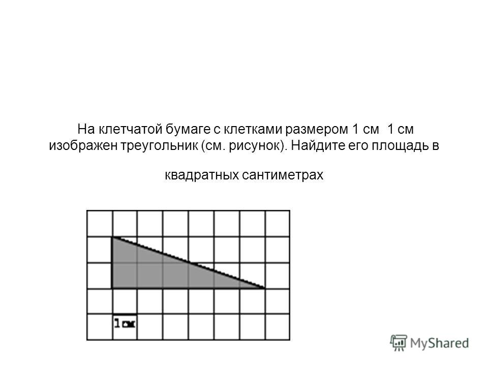 На клетчатой бумаге с клетками размером 1 см 1 см изображен треугольник (см. рисунок). Найдите его площадь в квадратных сантиметрах