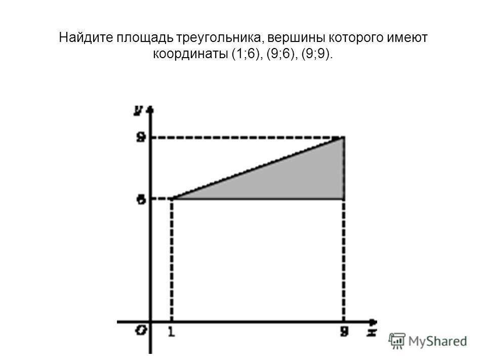 Найдите площадь треугольника, вершины которого имеют координаты (1;6), (9;6), (9;9).