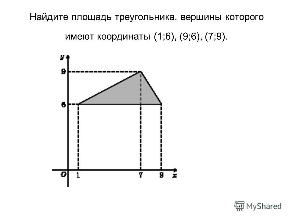 Найдите площадь треугольника, вершины которого имеют координаты (1;6), (9;6), (7;9).