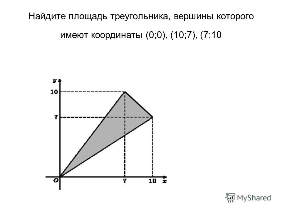 Найдите площадь треугольника, вершины которого имеют координаты (0;0), (10;7), (7;10