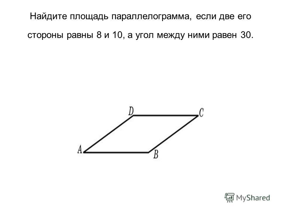 Найдите площадь параллелограмма, если две его стороны равны 8 и 10, а угол между ними равен 30.