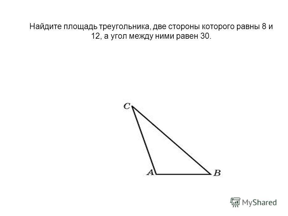Найдите площадь треугольника, две стороны которого равны 8 и 12, а угол между ними равен 30.