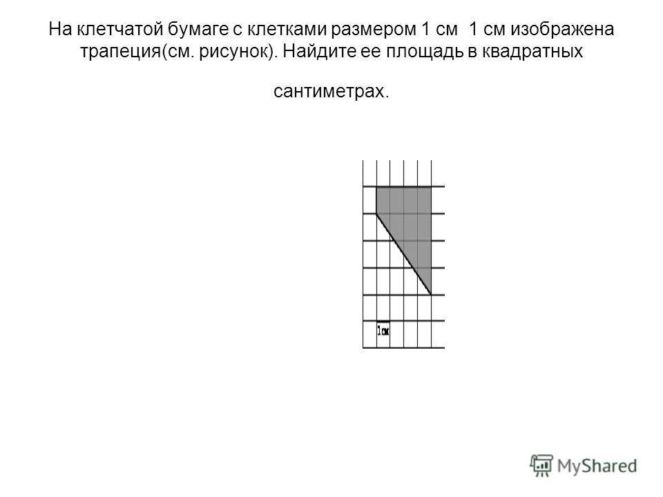 На клетчатой бумаге с клетками размером 1 см 1 см изображена трапеция(см. рисунок). Найдите ее площадь в квадратных сантиметрах.