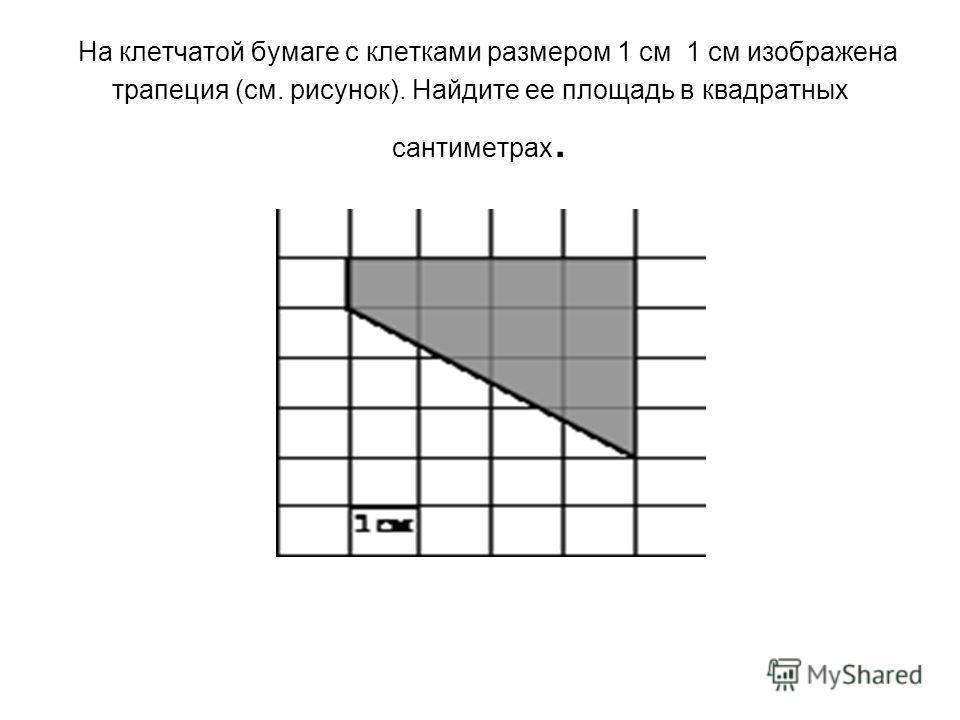 На клетчатой бумаге с клетками размером 1 см 1 см изображена трапеция (см. рисунок). Найдите ее площадь в квадратных сантиметрах.