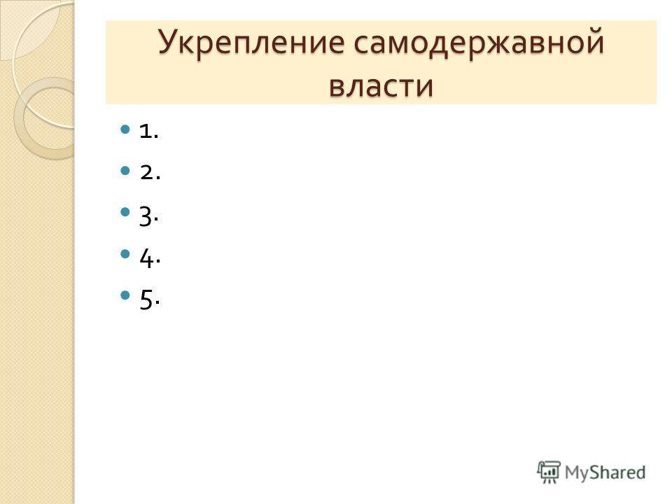 Укрепление самодержавной власти 1. 2. 3. 4. 5.