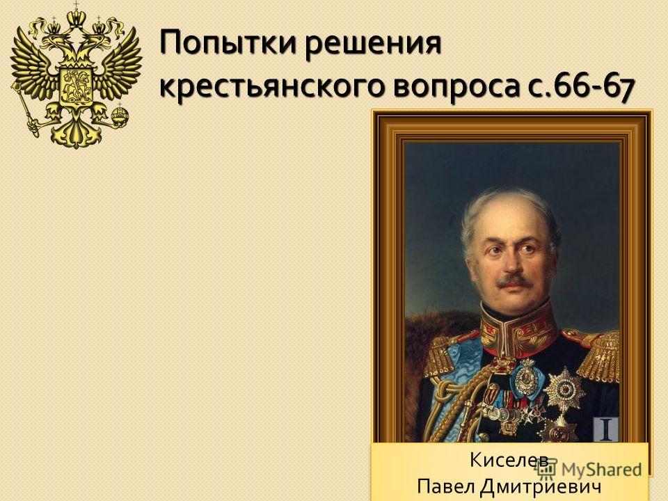 Попытки решения крестьянского вопроса с.66-67 Киселев Павел Дмитриевич Киселев Павел Дмитриевич