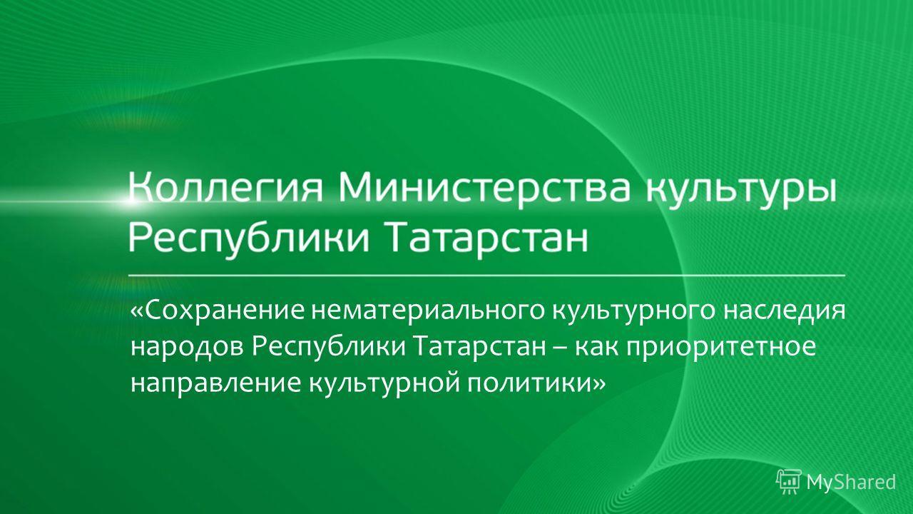«Сохранение нематериального культурного наследия народов Республики Татарстан – как приоритетное направление культурной политики»