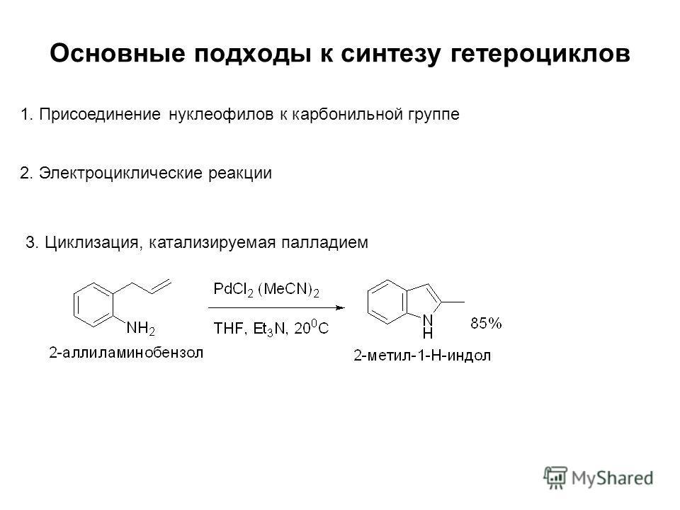 Основные подходы к синтезу гетероциклов 1. Присоединение нуклеофилов к карбонильной группе 2. Электроциклические реакции 3. Циклизация, катализируемая палладием