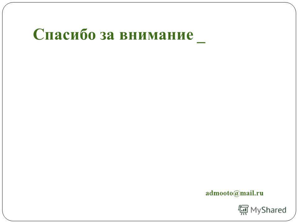 Спасибо за внимание _ admooto@mail.ru