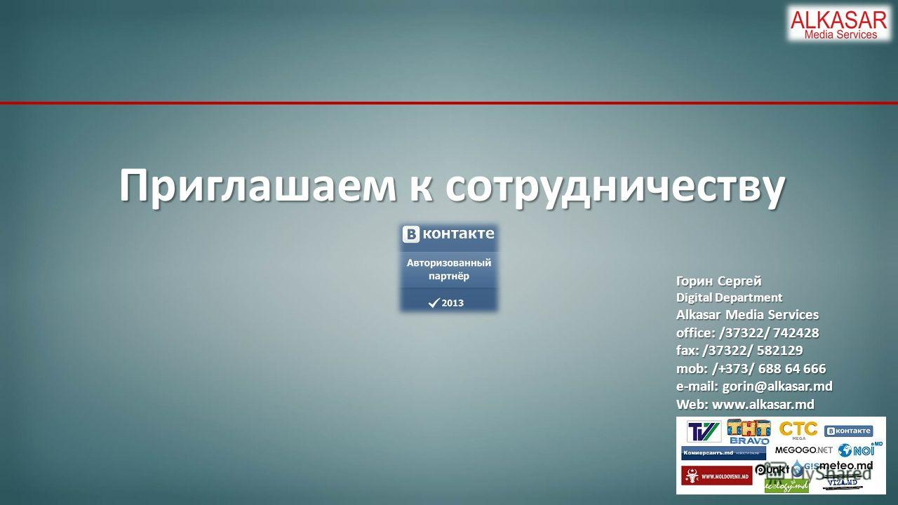 Приглашаем к сотрудничеству Горин Сергей Digital Department Alkasar Media Services office: /37322/ 742428 fax: /37322/ 582129 mob: /+373/ 688 64 666 e-mail: gorin@alkasar.md Web: www.alkasar.md