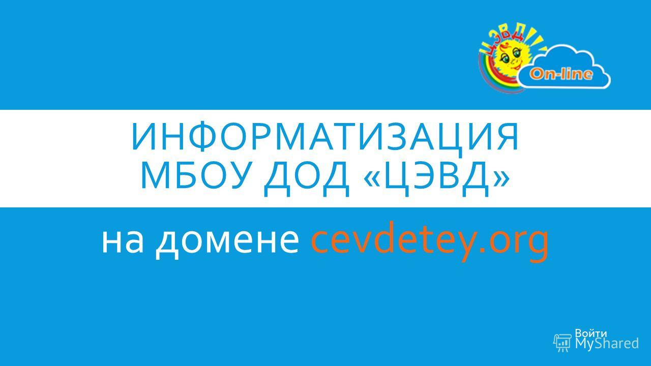 ИНФОРМАТИЗАЦИЯ МБОУ ДОД «ЦЭВД» на домене cevdetey.org Войти
