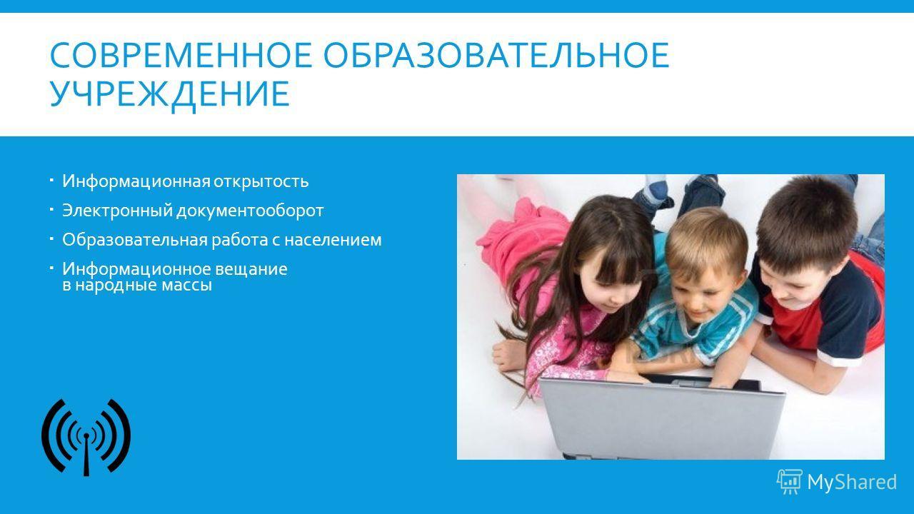 СОВРЕМЕННОЕ ОБРАЗОВАТЕЛЬНОЕ УЧРЕЖДЕНИЕ Информационная открытость Электронный документооборот Образовательная работа с населением Информационное вещание в народные массы