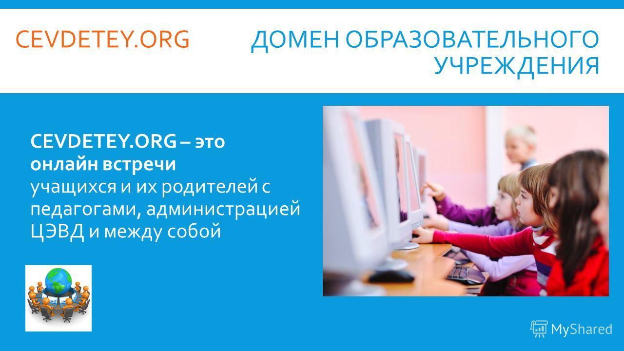 ДОМЕН ОБРАЗОВАТЕЛЬНОГО УЧРЕЖДЕНИЯ CEVDETEY.ORG – это онлайн встречи учащихся и их родителей с педагогами, администрацией ЦЭВД и между собой CEVDETEY.ORG
