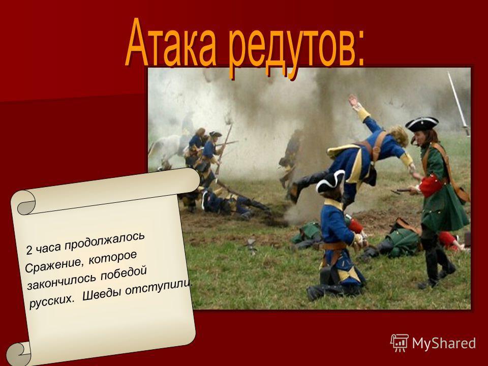 2 часа продолжалось Сражение, которое закончилось победой русских. Шведы отступили.