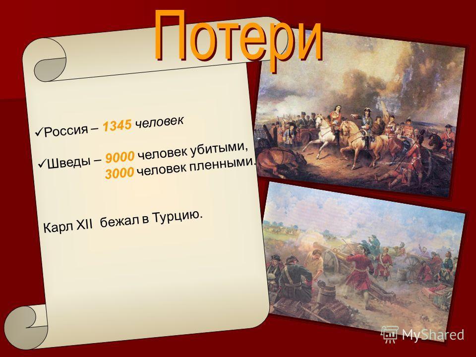 Россия – 1345 человек Шведы – 9000 человек убитыми, 3000 человек пленными. Карл XII бежал в Турцию.