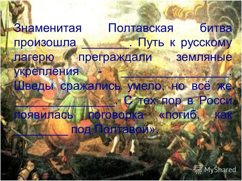 Знаменитая Полтавская битва произошла _______. Путь к русскому лагерю преграждали земляные укрепления - ________________. Шведы сражались умело, но всё же _______________. С тех пор в Росси появилась поговорка «погиб, как ________ под Полтавой».
