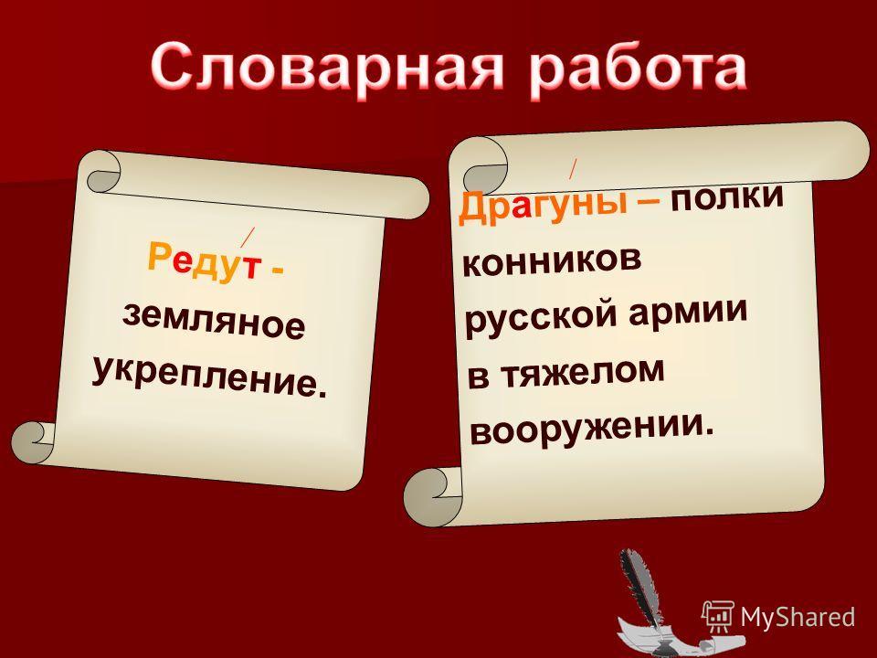 Редут - земляное укрепление. Драгуны – полки конников русской армии в тяжелом вооружении.