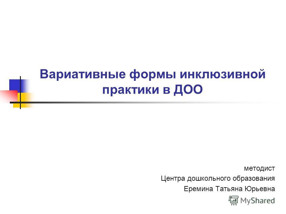 Вариативные формы инклюзивной практики в ДОО методист Центра дошкольного образования Еремина Татьяна Юрьевна