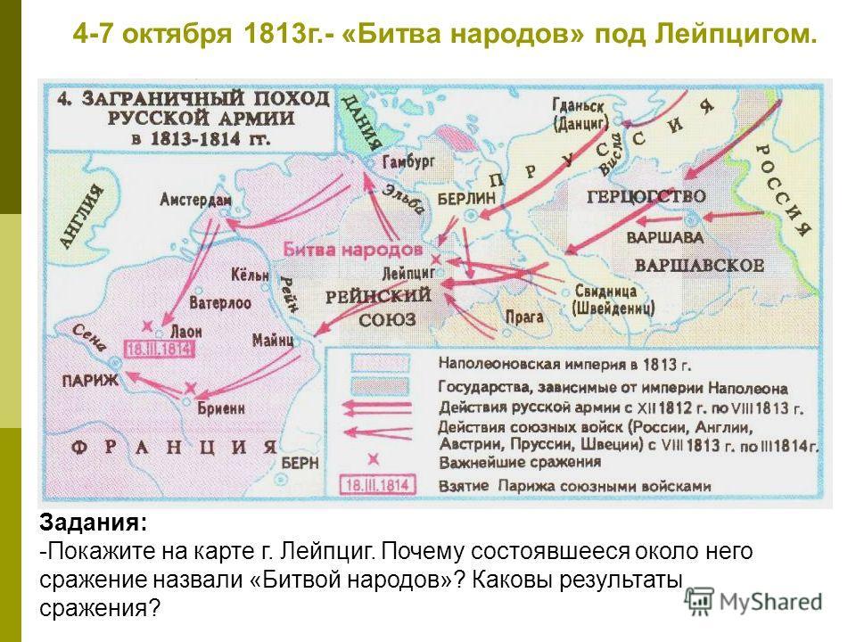 4-7 октября 1813г.- «Битва народов» под Лейпцигом. Задания: -Покажите на карте г. Лейпциг. Почему состоявшееся около него сражение назвали «Битвой народов»? Каковы результаты сражения?