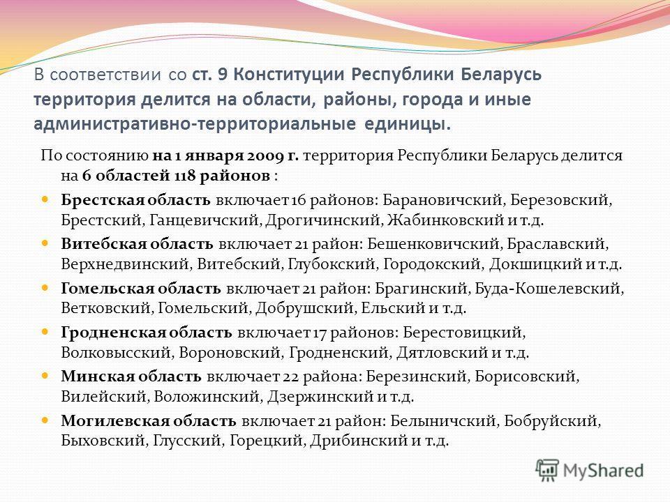 В соответствии со ст. 9 Конституции Республики Беларусь территория делится на области, районы, города и иные административно-территориальные единицы. По состоянию на 1 января 2009 г. территория Республики Беларусь делится на 6 областей 118 районов :