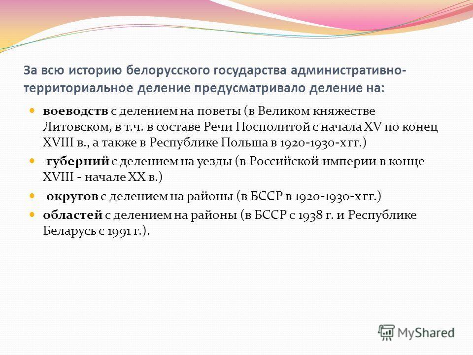 За всю историю белорусского государства административно- территориальное деление предусматривало деление на: воеводств с делением на поветы (в Великом княжестве Литовском, в т.ч. в составе Речи Посполитой с начала XV по конец XVIII в., а также в Респ