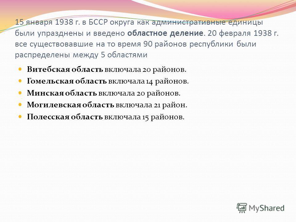 15 января 1938 г. в БССР округа как административные единицы были упразднены и введено областное деление. 20 февраля 1938 г. все существовавшие на то время 90 районов республики были распределены между 5 областями Витебская область включала 20 районо
