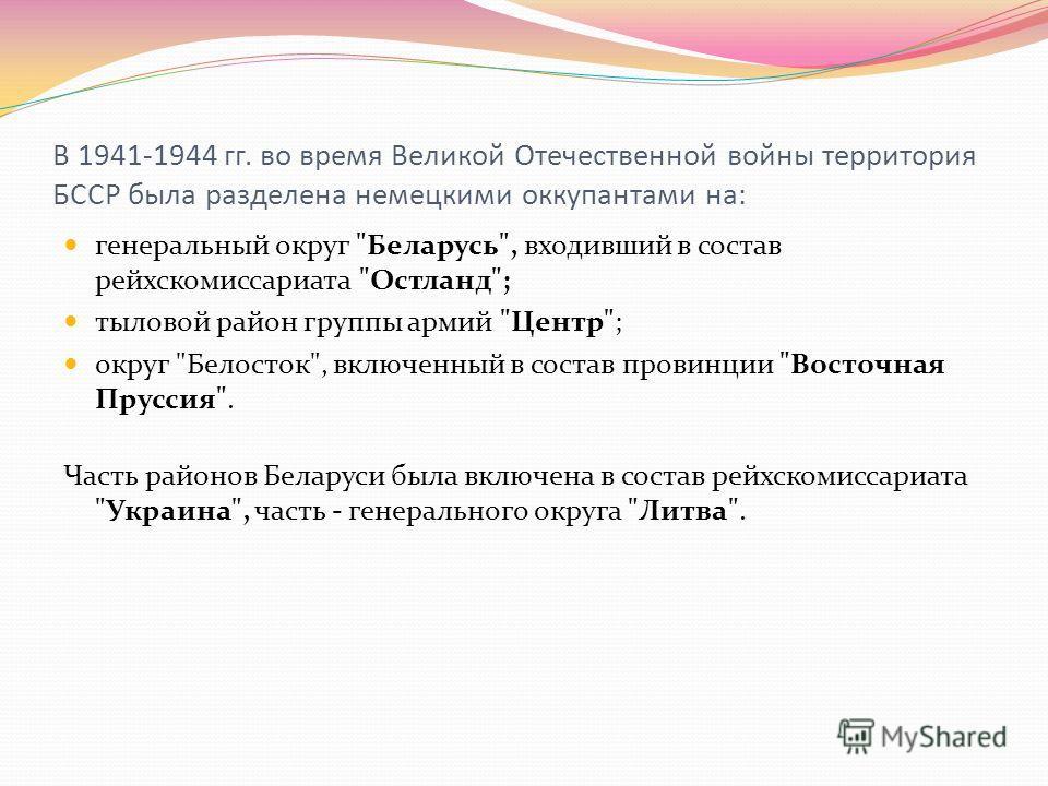 В 1941-1944 гг. во время Великой Отечественной войны территория БССР была разделена немецкими оккупантами на: генеральный округ