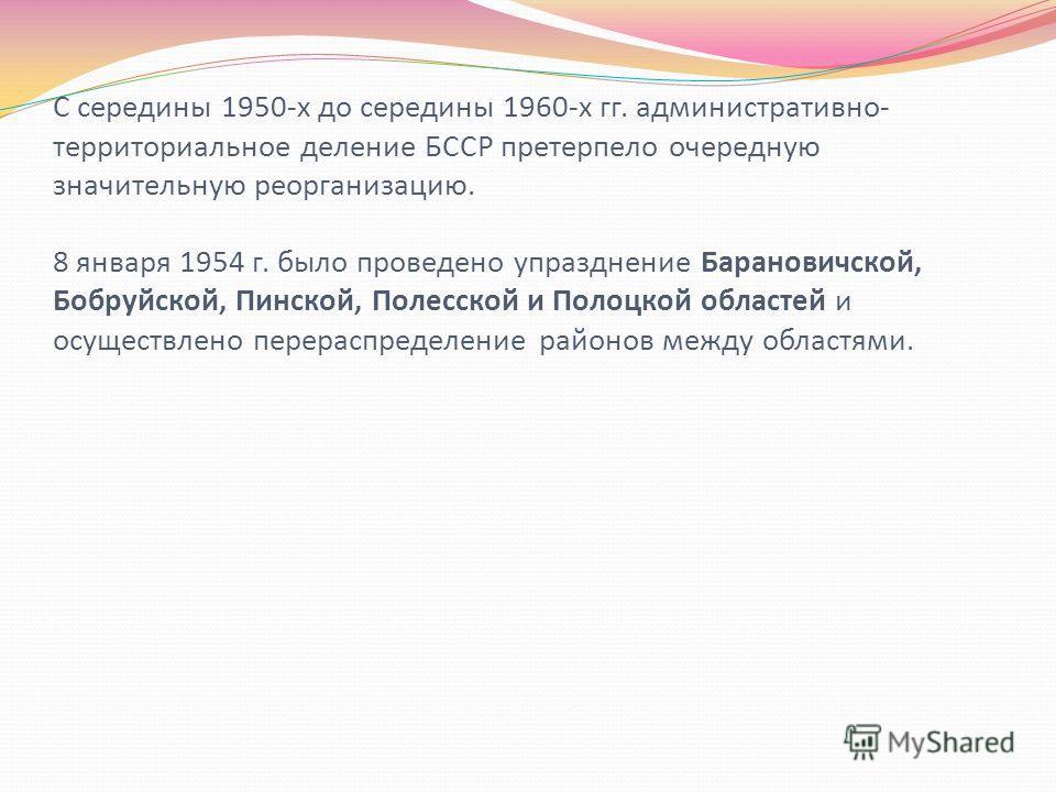 С середины 1950-х до середины 1960-х гг. административно- территориальное деление БССР претерпело очередную значительную реорганизацию. 8 января 1954 г. было проведено упразднение Барановичской, Бобруйской, Пинской, Полесской и Полоцкой областей и ос