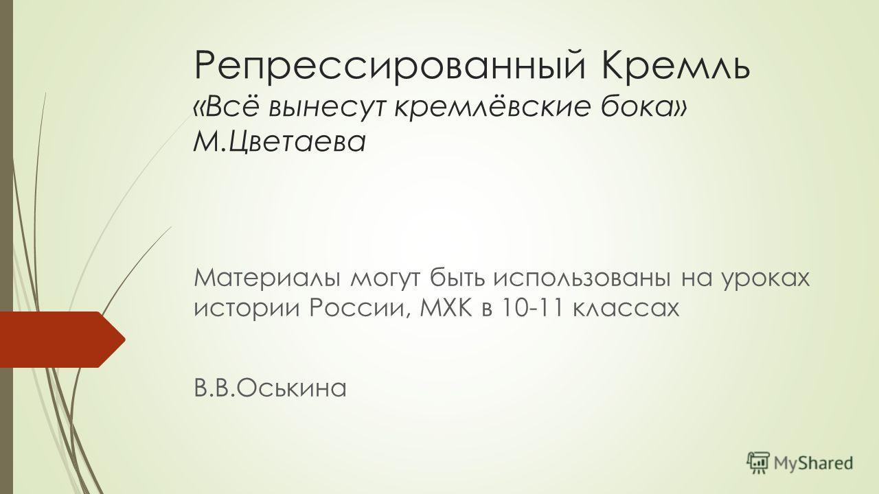 Репрессированный Кремль «Всё вынесут кремлёвские бока» М.Цветаева Материалы могут быть использованы на уроках истории России, МХК в 10-11 классах В.В.Оськина