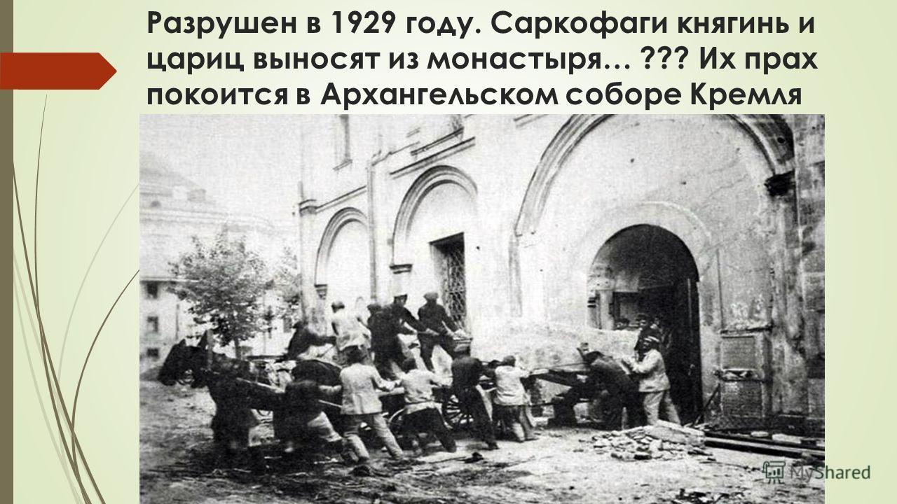 Разрушен в 1929 году. Саркофаги княгинь и цариц выносят из монастыря… ??? Их прах покоится в Архангельском соборе Кремля
